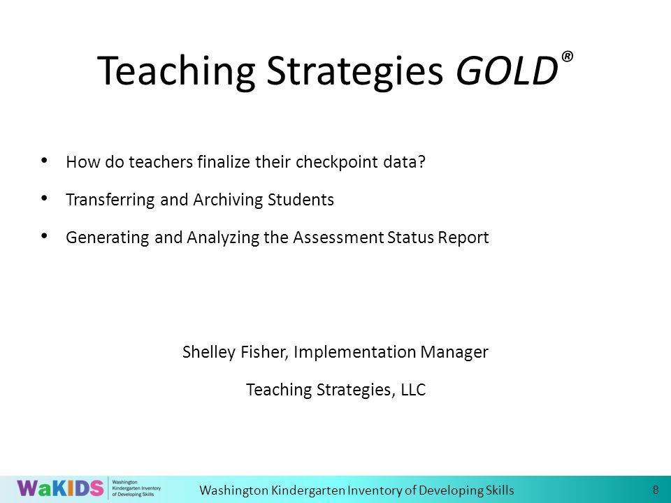 Washington Kindergarten Inventory of Developing Skills Teaching Strategies GOLD ® How do teachers finalize their checkpoint data.
