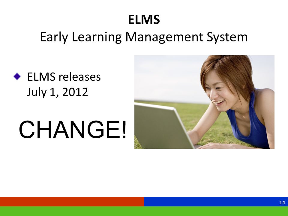 ELMS Early Learning Management System 14 ELMS releases July 1, 2012 CHANGE!