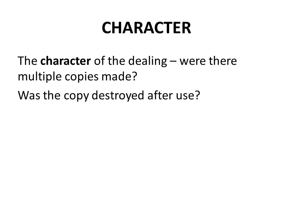 CHARACTER The character of the dealing – were there multiple copies made.