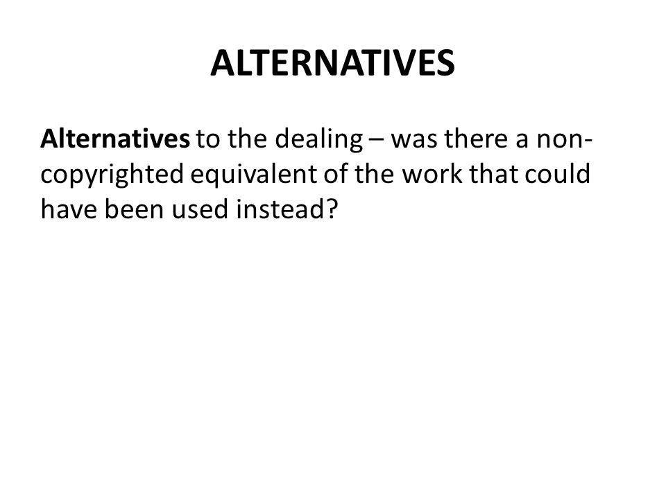 ALTERNATIVES Alternatives to the dealing – was there a non- copyrighted equivalent of the work that could have been used instead