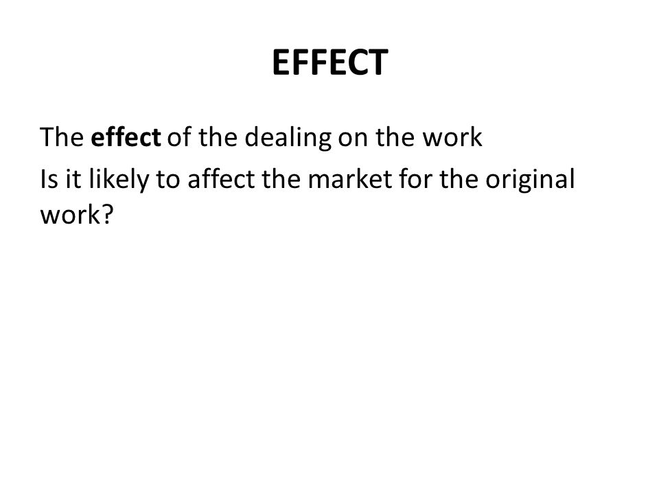 EFFECT The effect of the dealing on the work Is it likely to affect the market for the original work