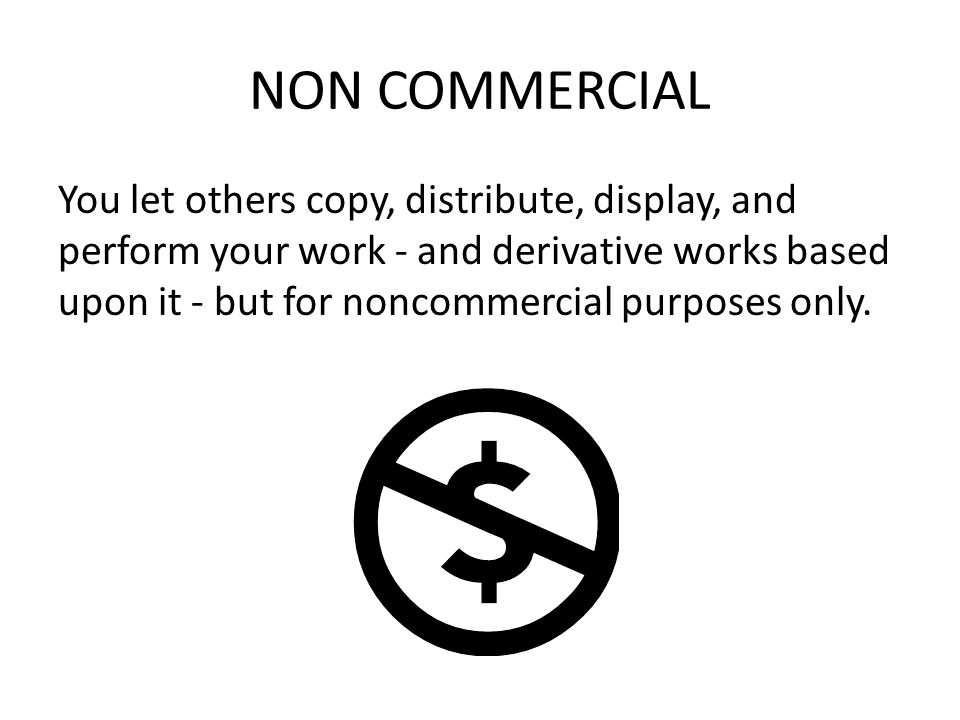 NON COMMERCIAL You let others copy, distribute, display, and perform your work - and derivative works based upon it - but for noncommercial purposes only.