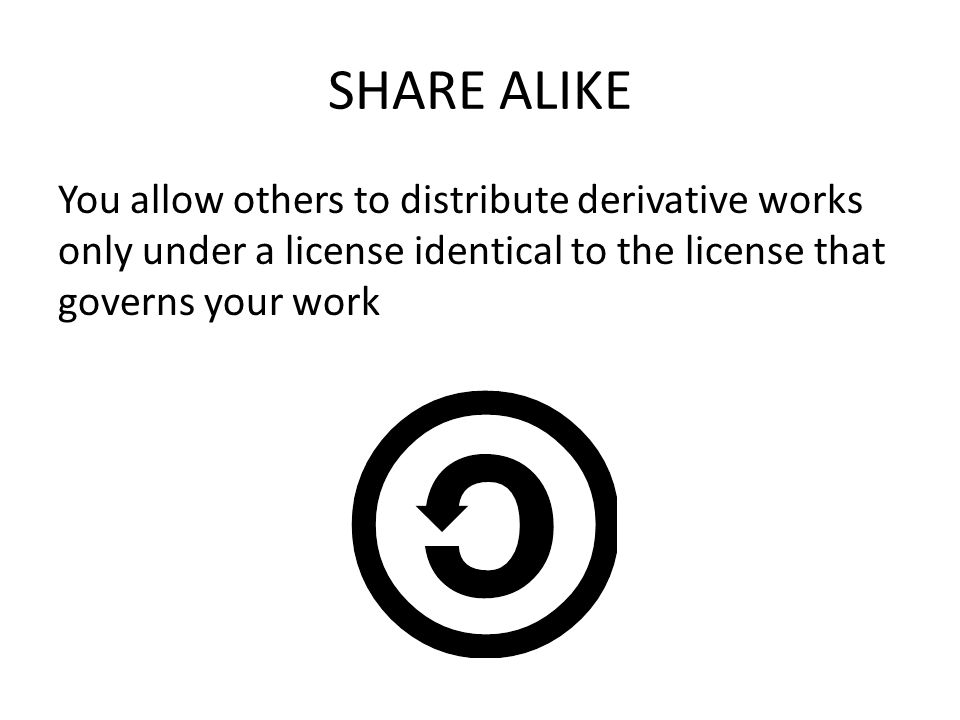 SHARE ALIKE You allow others to distribute derivative works only under a license identical to the license that governs your work