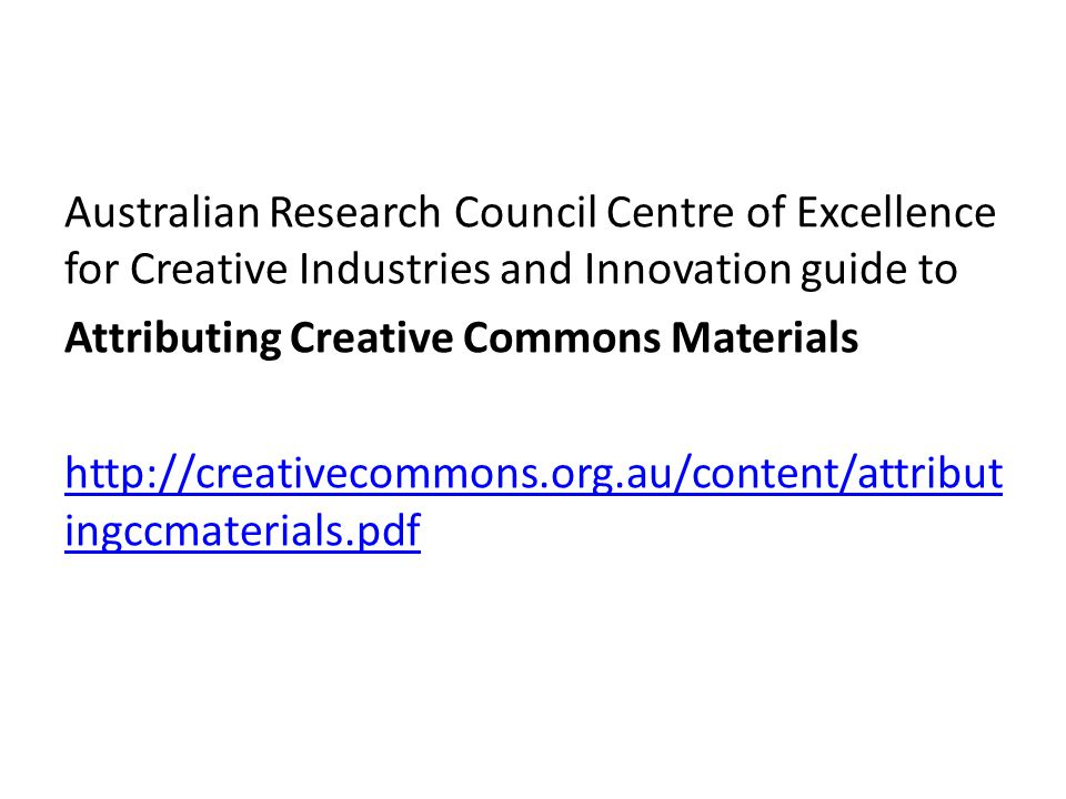 Australian Research Council Centre of Excellence for Creative Industries and Innovation guide to Attributing Creative Commons Materials http://creativecommons.org.au/content/attribut ingccmaterials.pdf