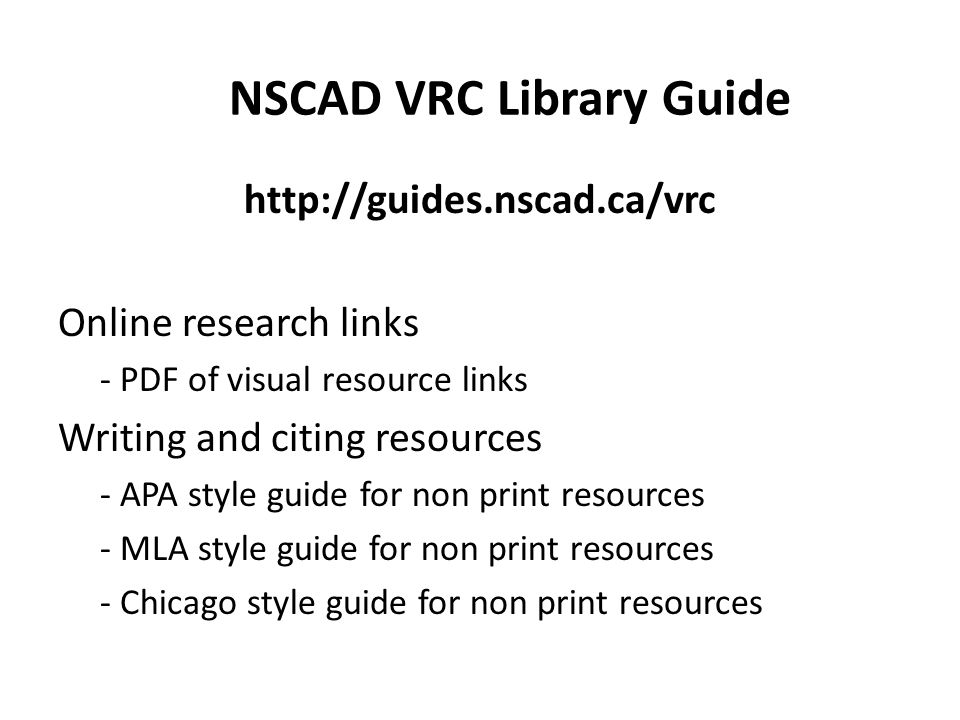 http://guides.nscad.ca/vrc Online research links - PDF of visual resource links Writing and citing resources - APA style guide for non print resources - MLA style guide for non print resources - Chicago style guide for non print resources NSCAD VRC Library Guide