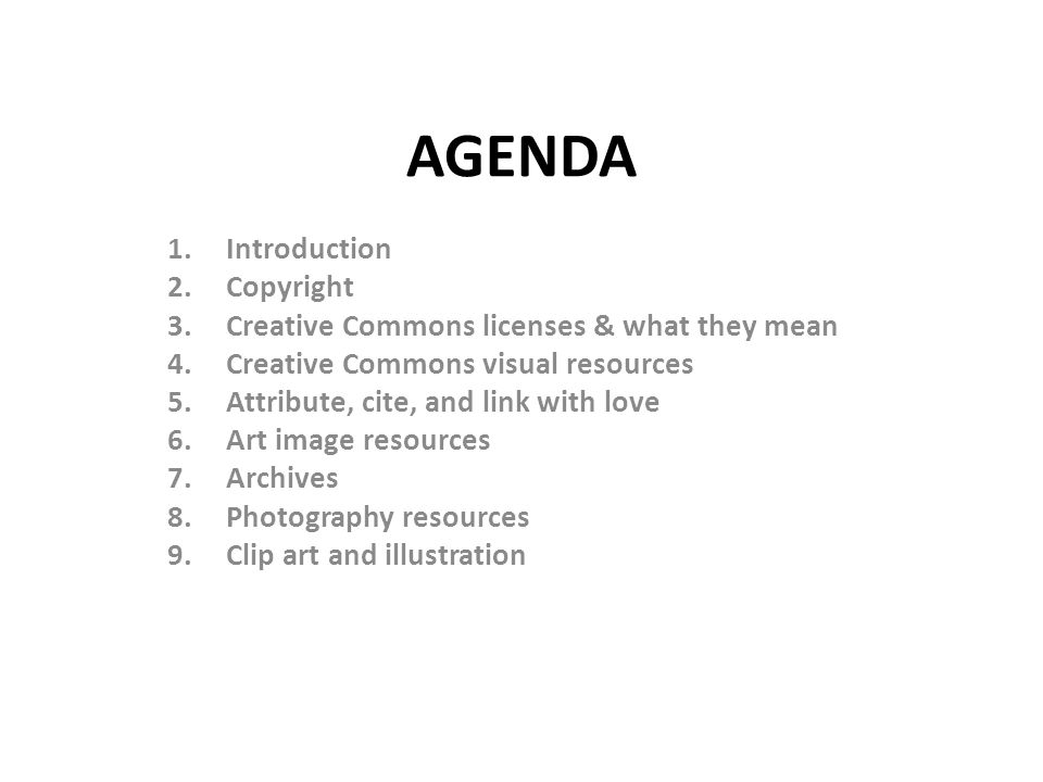 AGENDA 1.Introduction 2.Copyright 3.Creative Commons licenses & what they mean 4.Creative Commons visual resources 5.Attribute, cite, and link with love 6.Art image resources 7.Archives 8.Photography resources 9.Clip art and illustration