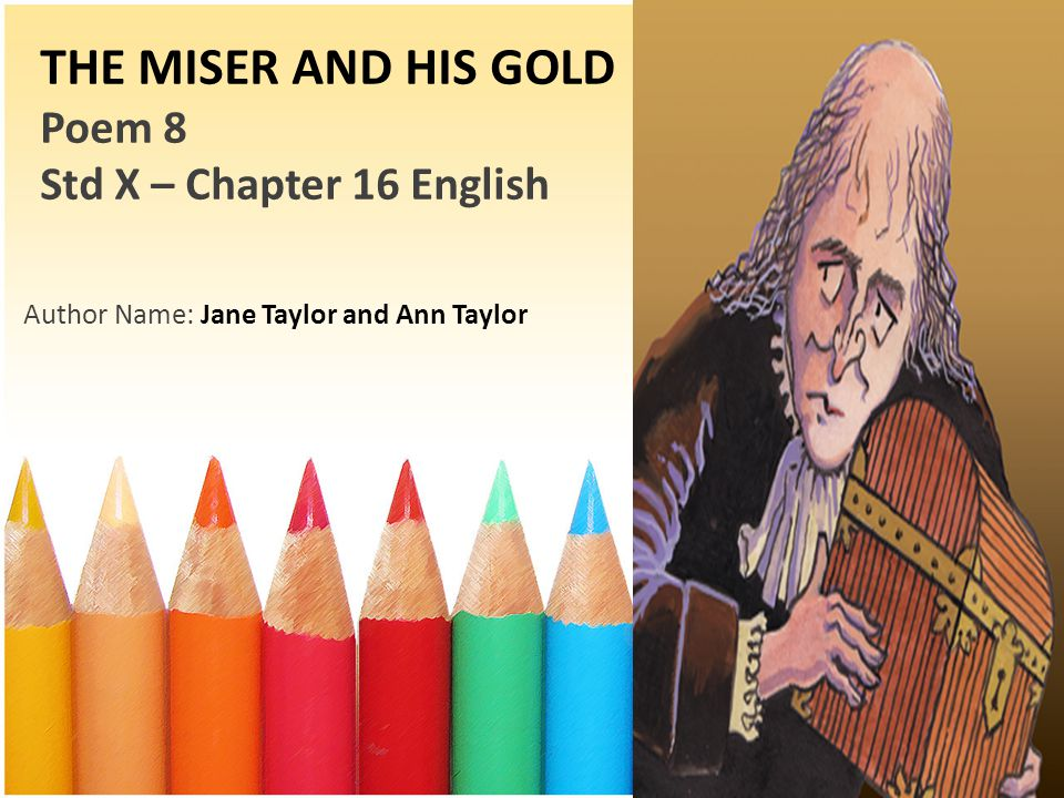 THE MISER AND HIS GOLD Poem 8 Std X – Chapter 16 English Author Name: Jane Taylor and Ann Taylor