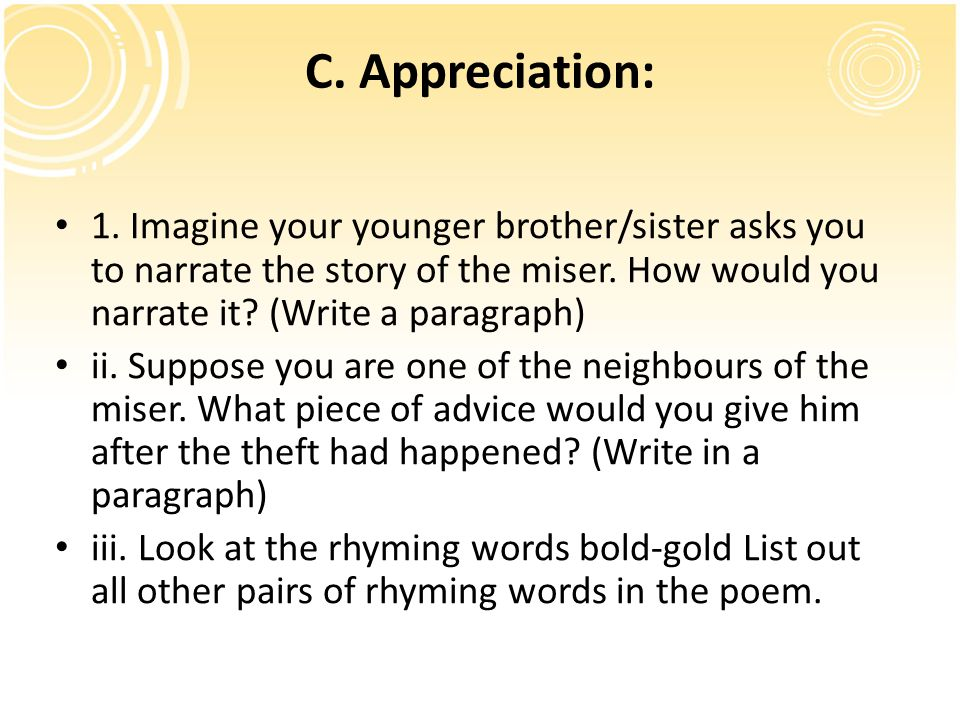 C. Appreciation: 1. Imagine your younger brother/sister asks you to narrate the story of the miser. How would you narrate it? (Write a paragraph) ii.
