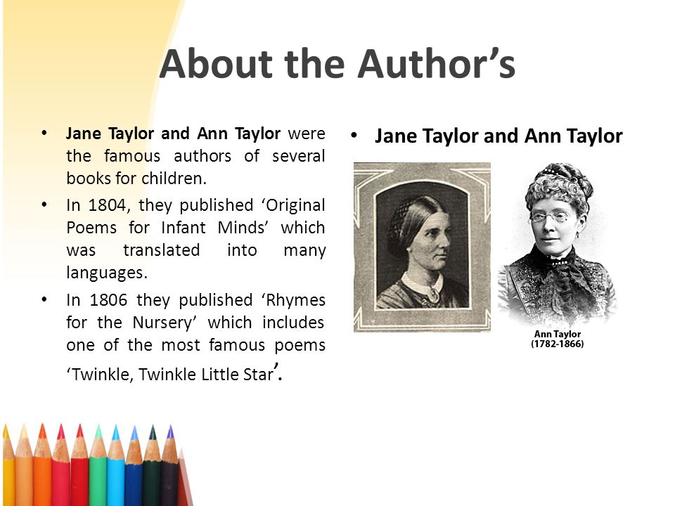 About the Authors Jane Taylor and Ann Taylor were the famous authors of several books for children. In 1804, they published Original Poems for Infant