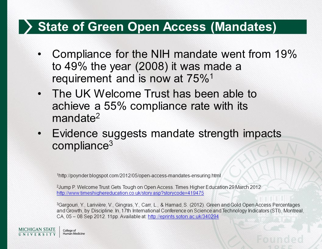 Compliance for the NIH mandate went from 19% to 49% the year (2008) it was made a requirement and is now at 75% 1 The UK Welcome Trust has been able to achieve a 55% compliance rate with its mandate 2 Evidence suggests mandate strength impacts compliance 3 State of Green Open Access (Mandates) 1 http://poynder.blogspot.com/2012/05/open-access-mandates-ensuring.html 2 Jump P.