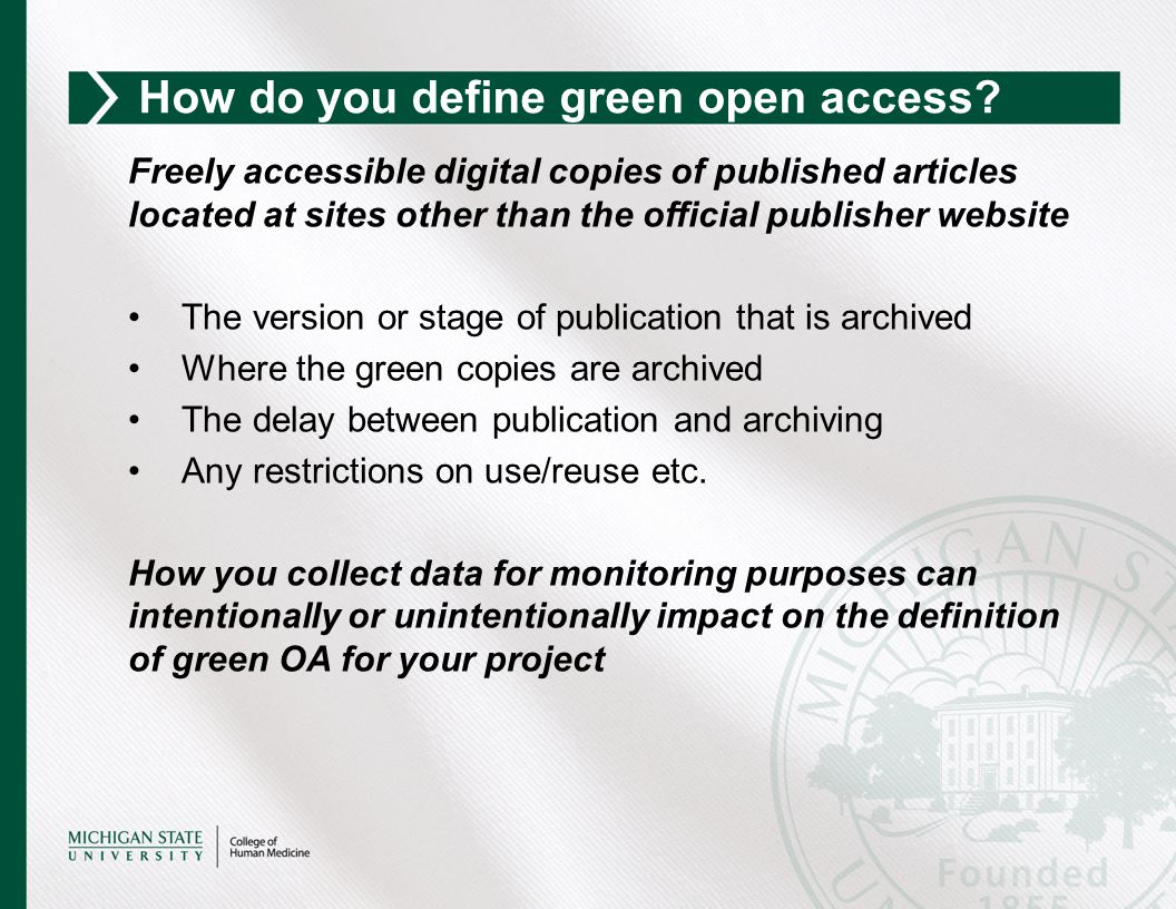 Freely accessible digital copies of published articles located at sites other than the official publisher website The version or stage of publication that is archived Where the green copies are archived The delay between publication and archiving Any restrictions on use/reuse etc.
