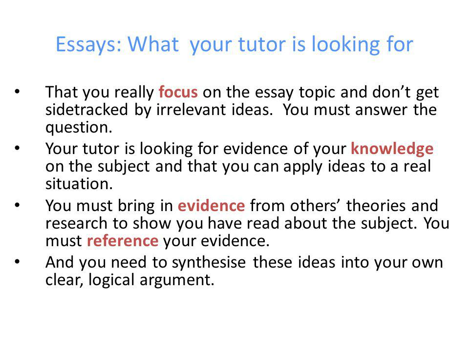 Essays: What your tutor is looking for That you really focus on the essay topic and dont get sidetracked by irrelevant ideas.