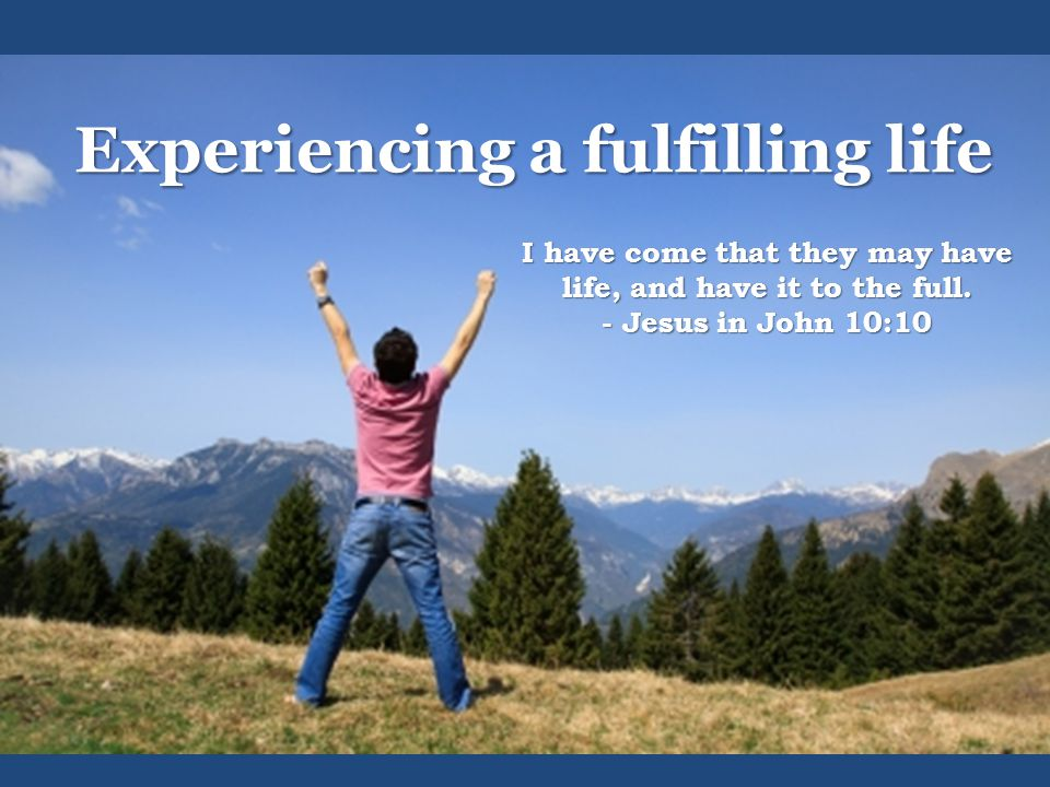 Experiencing a fulfilling life I have come that they may have life, and have it to the full.