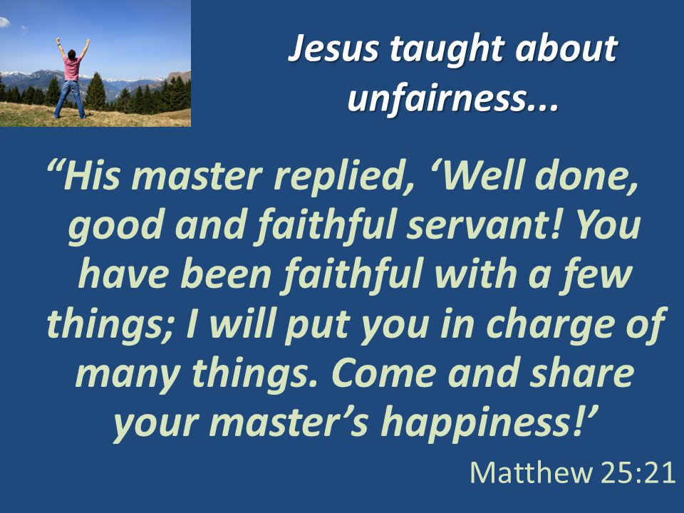 Jesus taught about unfairness... His master replied, Well done, good and faithful servant.