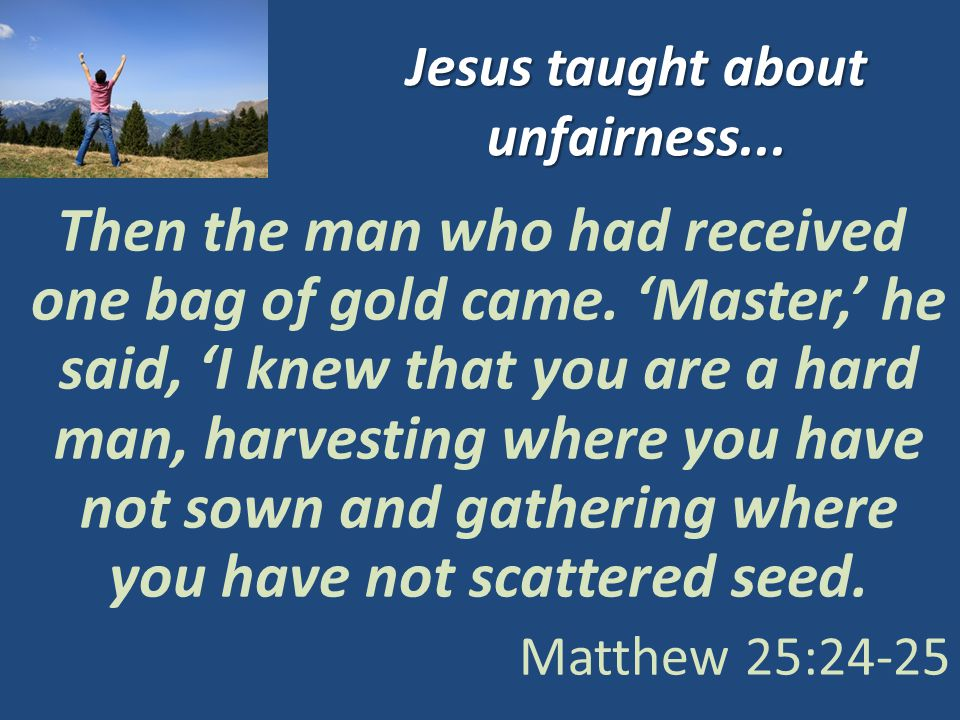 Jesus taught about unfairness... Then the man who had received one bag of gold came.