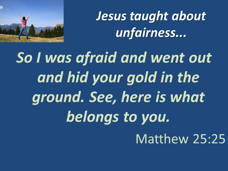 Jesus taught about unfairness... So I was afraid and went out and hid your gold in the ground.