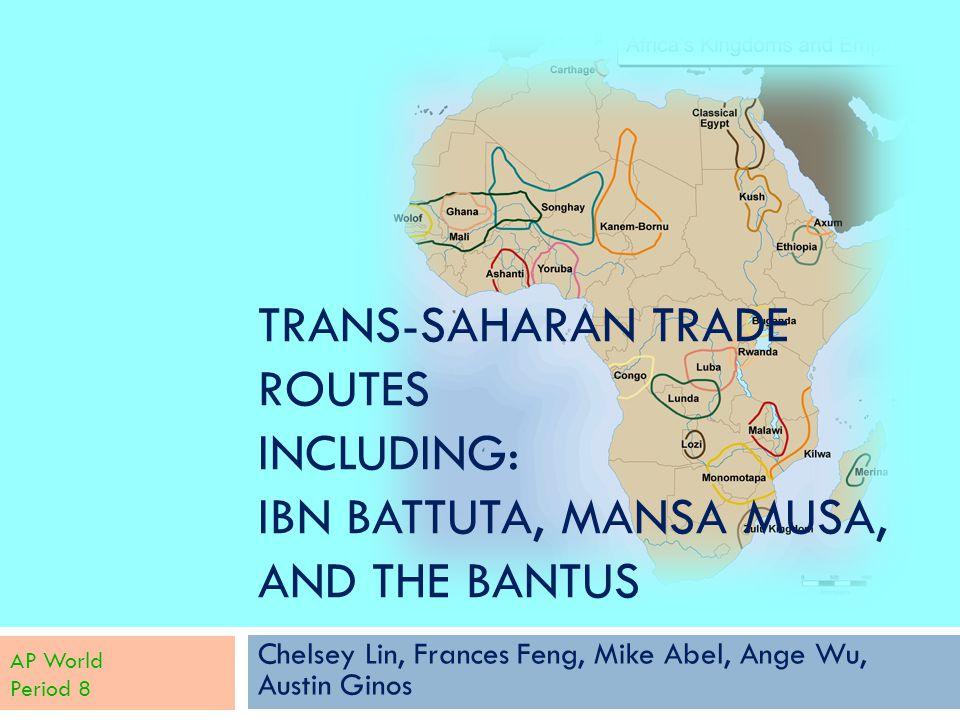 TRANS-SAHARAN TRADE ROUTES INCLUDING: IBN BATTUTA, MANSA MUSA, AND THE BANTUS Chelsey Lin, Frances Feng, Mike Abel, Ange Wu, Austin Ginos AP World Per