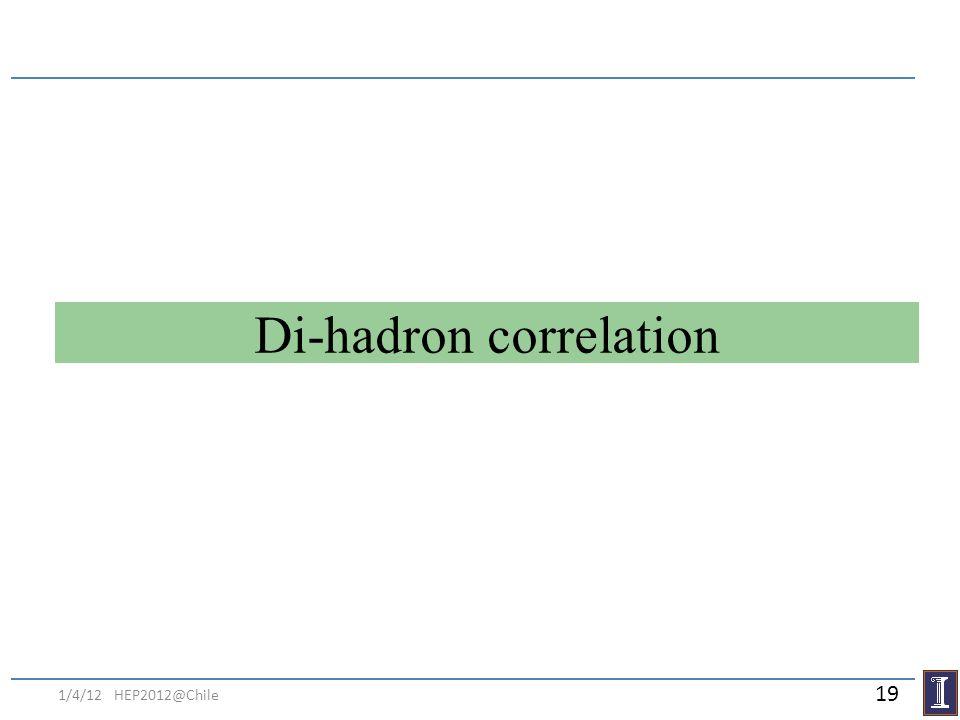 Di-hadron correlation 1/4/12 HEP2012@Chile 19