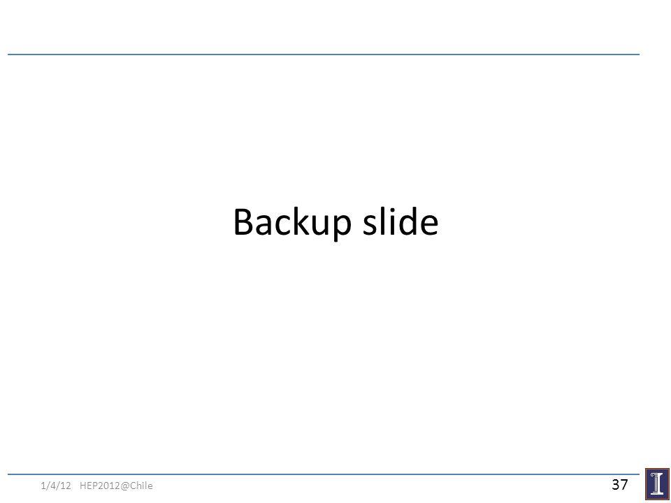Backup slide 1/4/12 HEP2012@Chile 37