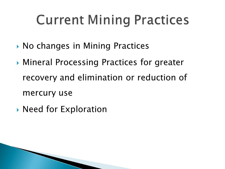 No changes in Mining Practices Mineral Processing Practices for greater recovery and elimination or reduction of mercury use Need for Exploration