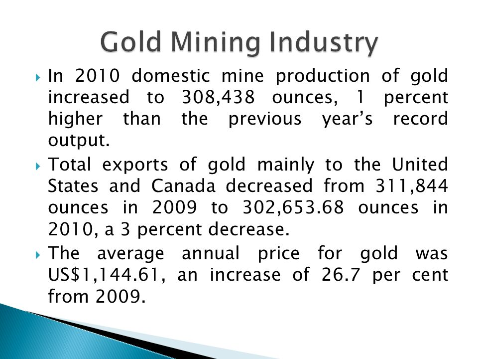 In 2010 domestic mine production of gold increased to 308,438 ounces, 1 percent higher than the previous years record output.