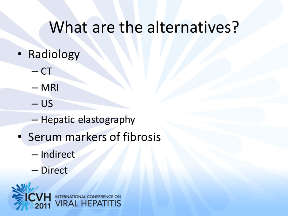 What are the alternatives? Radiology – CT – MRI – US – Hepatic elastography Serum markers of fibrosis – Indirect – Direct