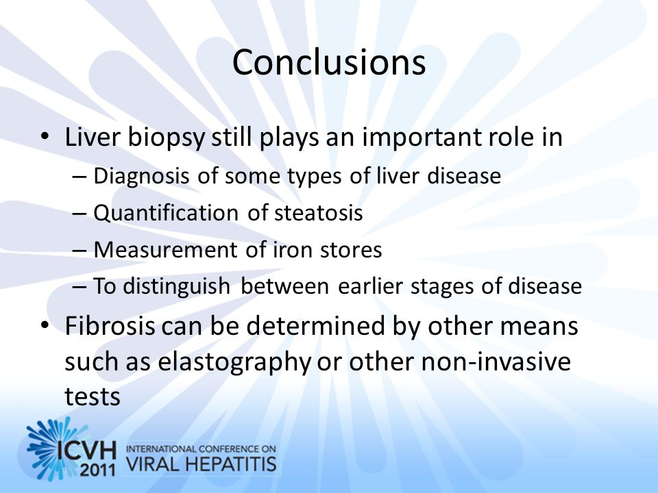Conclusions Liver biopsy still plays an important role in – Diagnosis of some types of liver disease – Quantification of steatosis – Measurement of ir