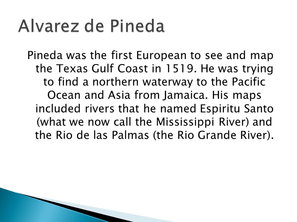 Pineda was the first European to see and map the Texas Gulf Coast in 1519. He was trying to find a northern waterway to the Pacific Ocean and Asia fro