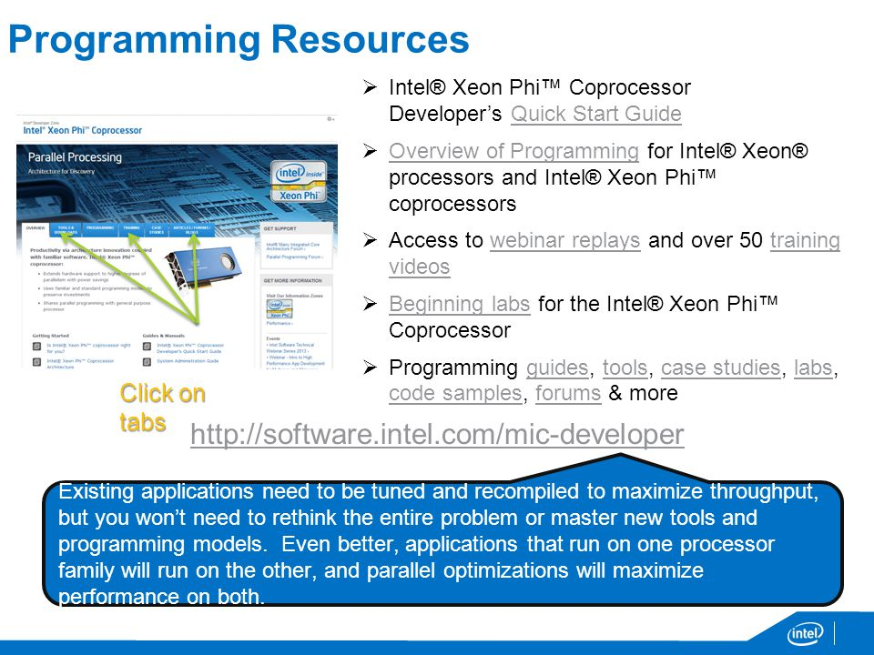 Programming Resources Intel® Xeon Phi Coprocessor Developers Quick Start GuideQuick Start Guide Overview of Programming for Intel® Xeon® processors and Intel® Xeon Phi coprocessors Overview of Programming Access to webinar replays and over 50 training videoswebinar replaystraining videos Beginning labs for the Intel® Xeon Phi Coprocessor Beginning labs Programming guides, tools, case studies, labs, code samples, forums & moreguidestoolscase studieslabs code samplesforums Click on tabs   Existing applications need to be tuned and recompiled to maximize throughput, but you wont need to rethink the entire problem or master new tools and programming models.