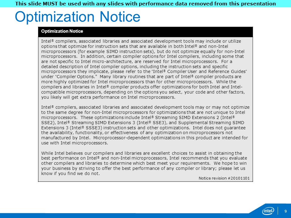 Optimization Notice 9 Intel ® compilers, associated libraries and associated development tools may include or utilize options that optimize for instruction sets that are available in both Intel ® and non-Intel microprocessors (for example SIMD instruction sets), but do not optimize equally for non-Intel microprocessors.
