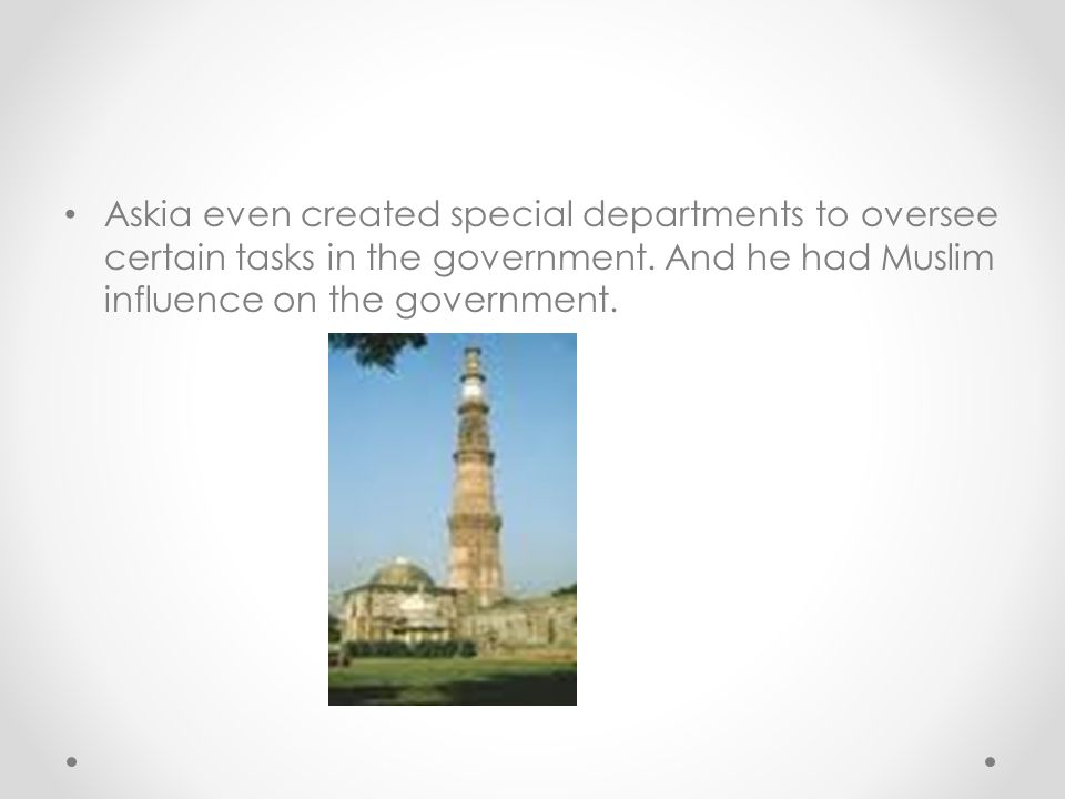 Askia even created special departments to oversee certain tasks in the government.