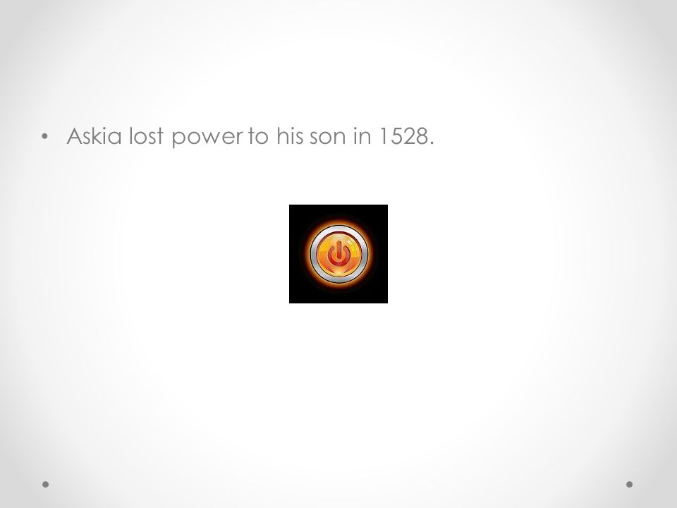 Askia lost power to his son in 1528.