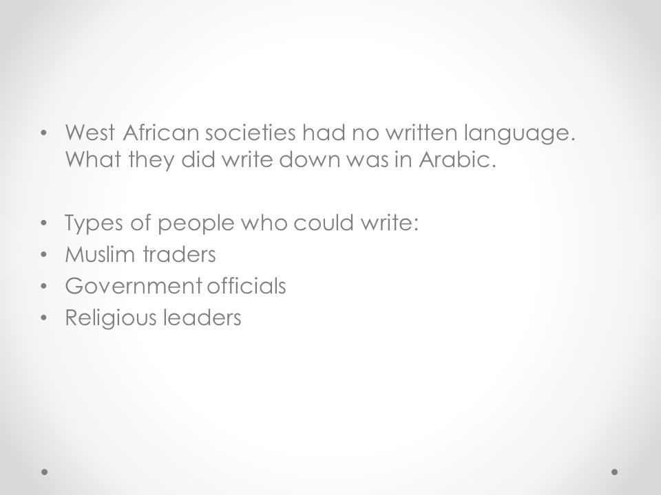 West African societies had no written language. What they did write down was in Arabic. Types of people who could write: Muslim traders Government off