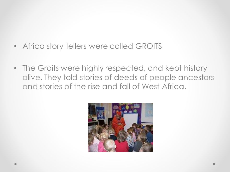 Africa story tellers were called GROITS The Groits were highly respected, and kept history alive. They told stories of deeds of people ancestors and s