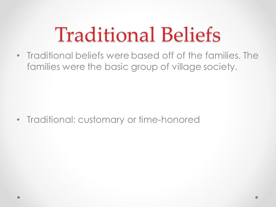 Traditional Beliefs Traditional beliefs were based off of the families. The families were the basic group of village society. Traditional: customary o
