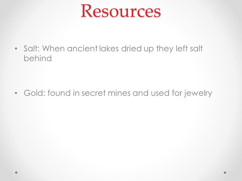 Resources Salt: When ancient lakes dried up they left salt behind Gold: found in secret mines and used for jewelry