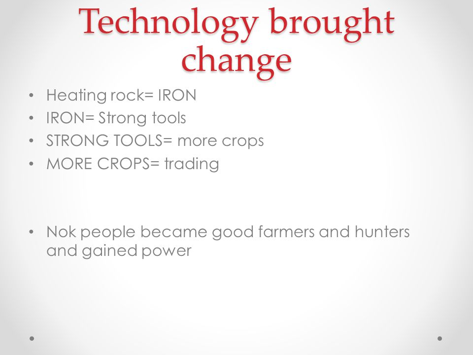 Technology brought change Heating rock= IRON IRON= Strong tools STRONG TOOLS= more crops MORE CROPS= trading Nok people became good farmers and hunter