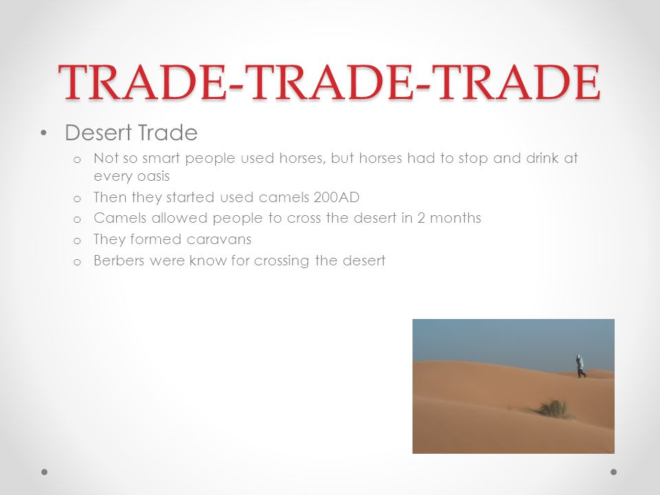 TRADE-TRADE-TRADE Desert Trade o Not so smart people used horses, but horses had to stop and drink at every oasis o Then they started used camels 200A