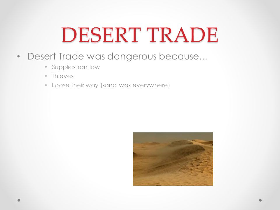 DESERT TRADE Desert Trade was dangerous because… Supplies ran low Thieves Loose their way (sand was everywhere)