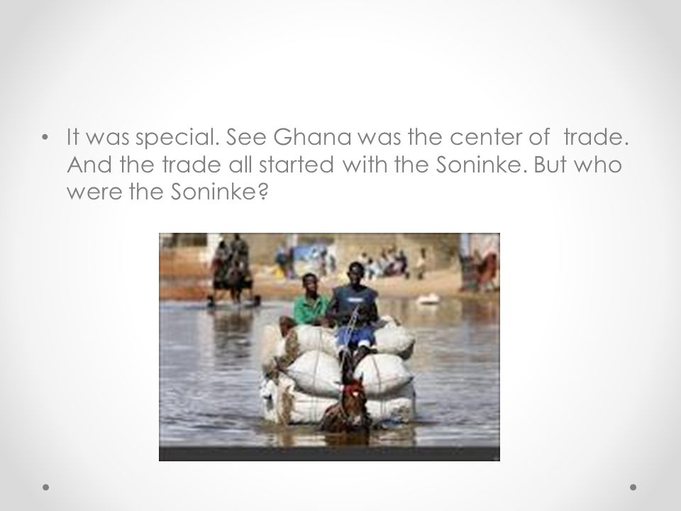 It was special. See Ghana was the center of trade. And the trade all started with the Soninke. But who were the Soninke?
