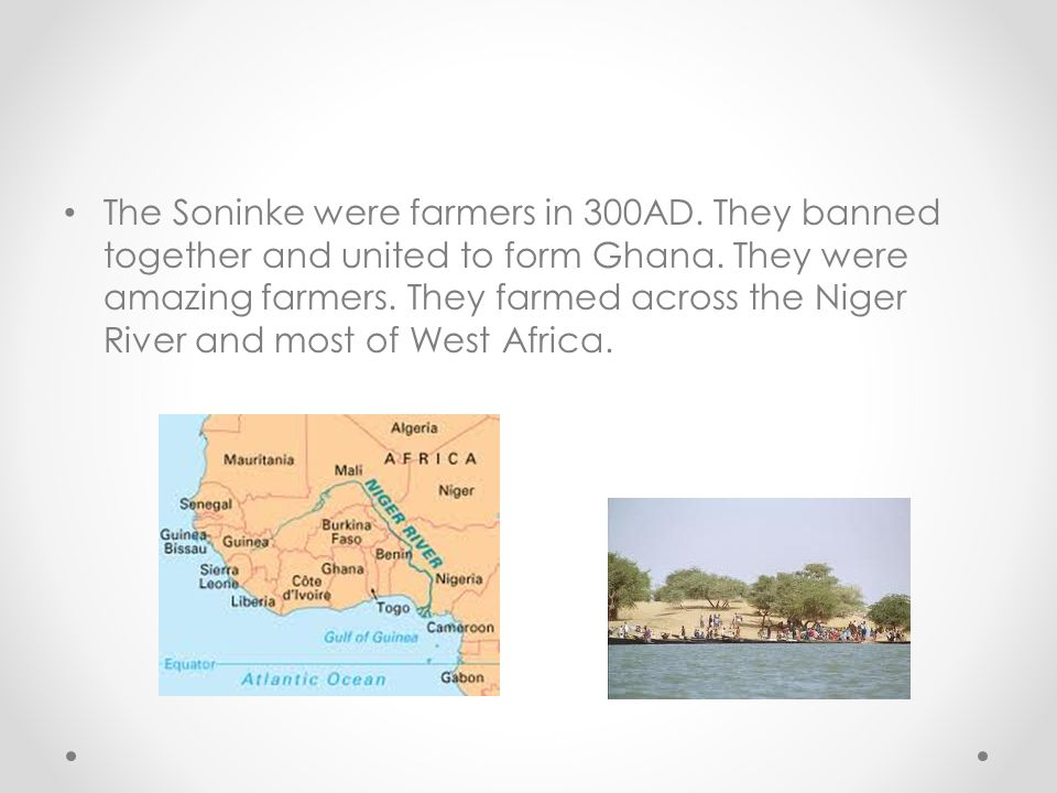 The Soninke were farmers in 300AD.They banned together and united to form Ghana.