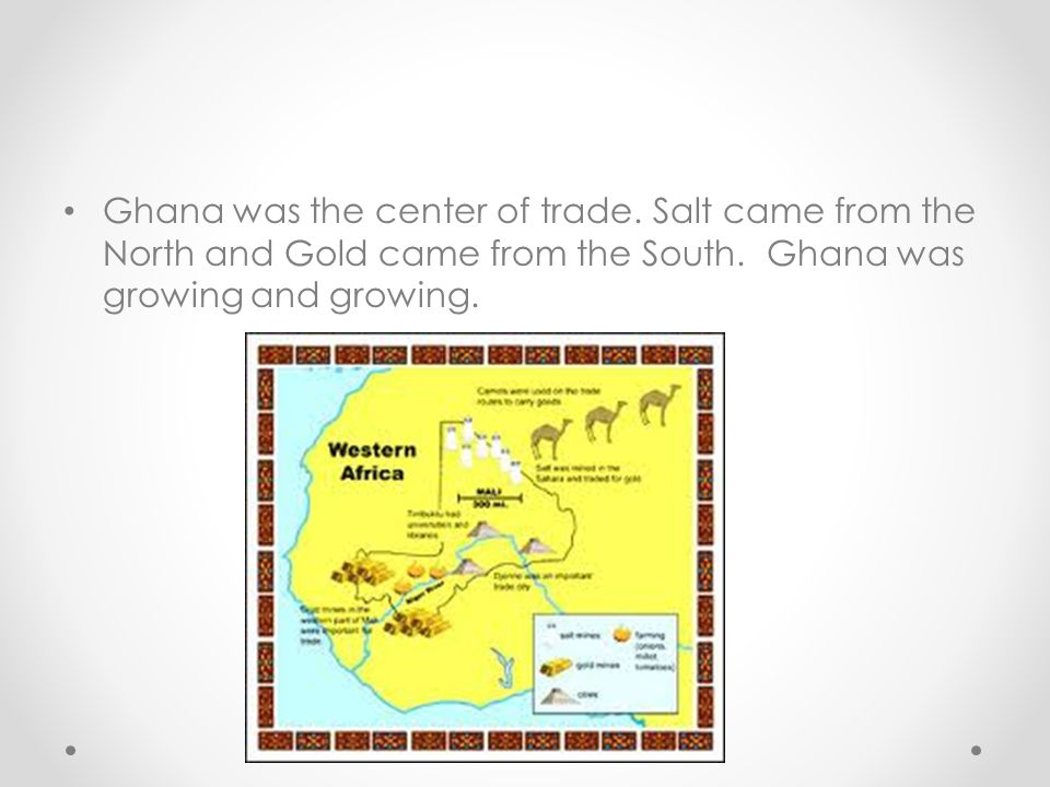 Ghana was the center of trade.Salt came from the North and Gold came from the South.