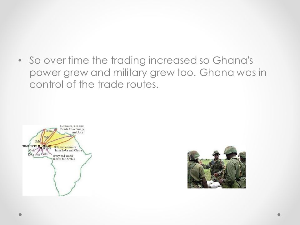 So over time the trading increased so Ghana's power grew and military grew too. Ghana was in control of the trade routes.