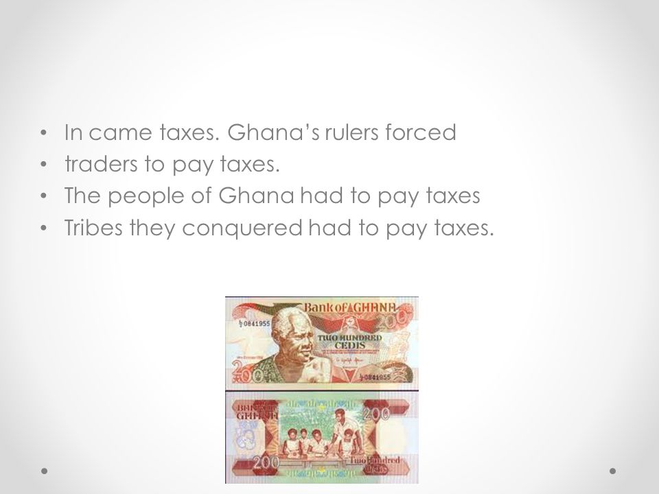 In came taxes.Ghanas rulers forced traders to pay taxes.