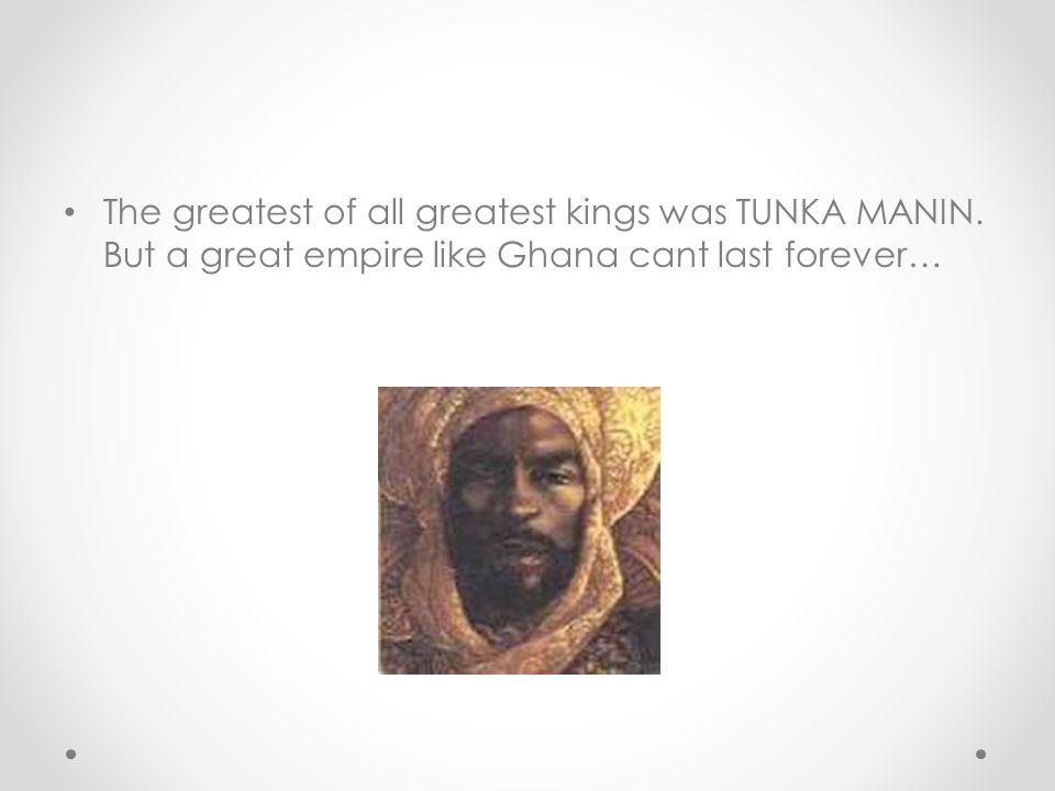 The greatest of all greatest kings was TUNKA MANIN.
