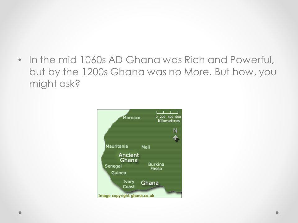 In the mid 1060s AD Ghana was Rich and Powerful, but by the 1200s Ghana was no More.