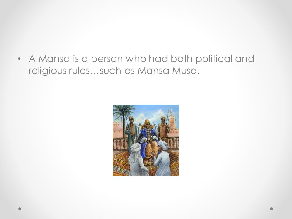A Mansa is a person who had both political and religious rules…such as Mansa Musa.