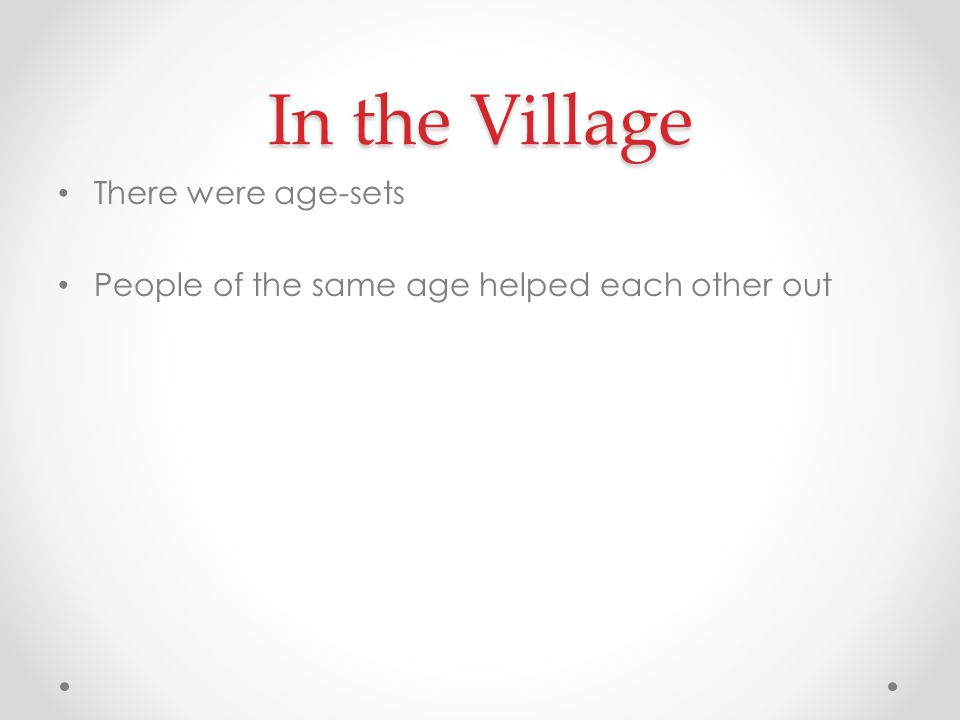 In the Village There were age-sets People of the same age helped each other out
