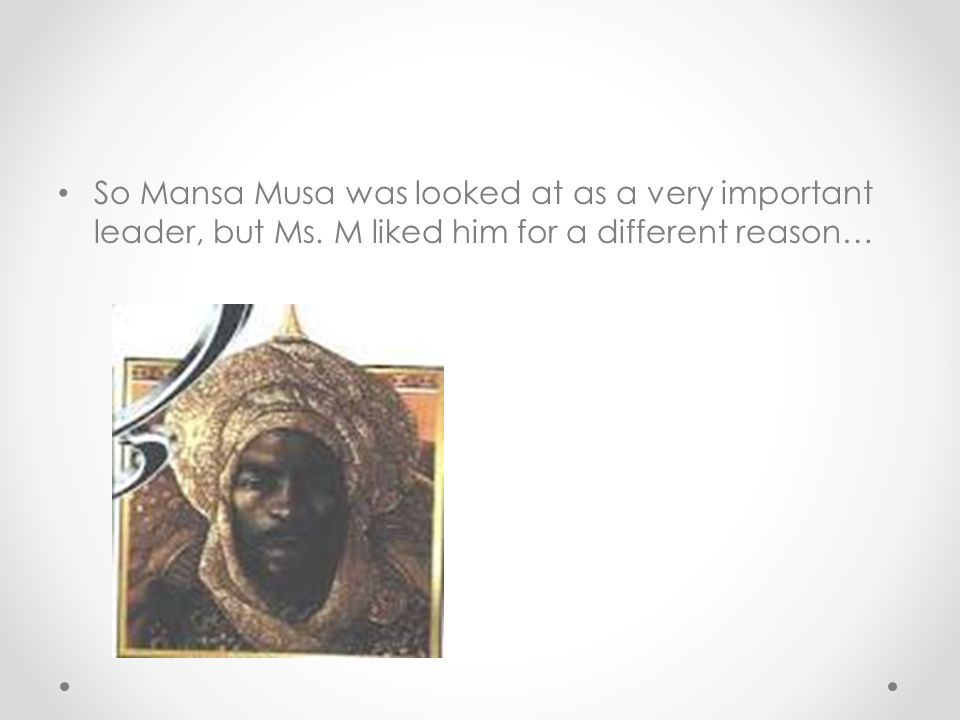 So Mansa Musa was looked at as a very important leader, but Ms. M liked him for a different reason…