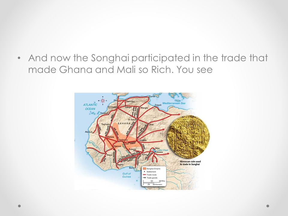 And now the Songhai participated in the trade that made Ghana and Mali so Rich. You see
